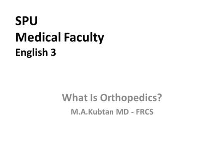 SPU Medical Faculty English 3 What Is Orthopedics? M.A.Kubtan MD - FRCS.