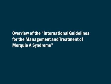 "Overview of the ""International Guidelines for the Management and Treatment of Morquio A Syndrome"" REFERENCES: None required."