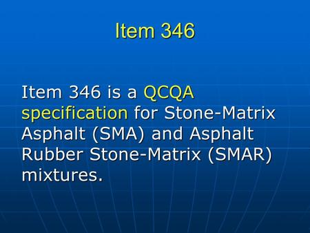 Item 346 Item 346 is a QCQA specification for Stone-Matrix Asphalt (SMA) and Asphalt Rubber Stone-Matrix (SMAR) mixtures.