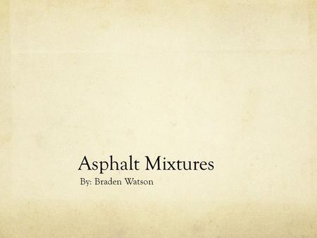 Asphalt Mixtures By: Braden Watson. Introduction What my company does. My experience with asphalt My goals.
