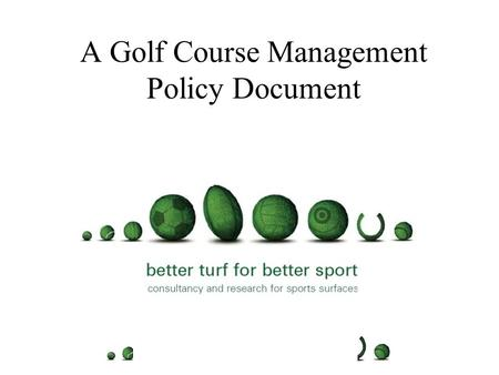 A Golf Course Management Policy Document Purpose of the document Who should take ownership for producing it Timescales and procedure.