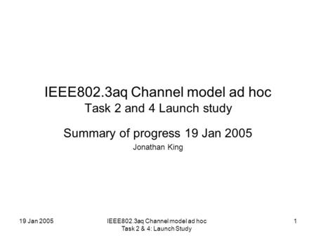 19 Jan 2005IEEE802.3aq Channel model ad hoc Task 2 & 4: Launch Study 1 IEEE802.3aq Channel model ad hoc Task 2 and 4 Launch study Summary of progress 19.