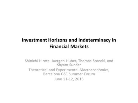 Investment Horizons and Indeterminacy in Financial Markets Shinichi Hirota, Juergen Huber, Thomas Stoeckl, and Shyam Sunder Theoretical and Experimental.