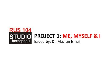 PROJECT 1: ME, MYSELF & I Issued by: Dr. Mazran Ismail.