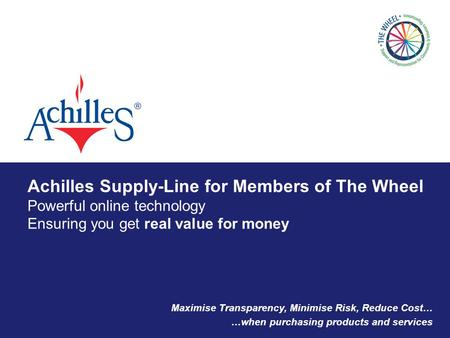 Achilles Supply-Line for Members of The Wheel Powerful online technology Ensuring you get real value for money Maximise Transparency, Minimise Risk, Reduce.