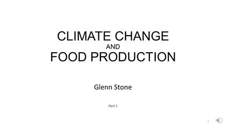 CLIMATE CHANGE AND FOOD PRODUCTION Glenn Stone Part 1 1.
