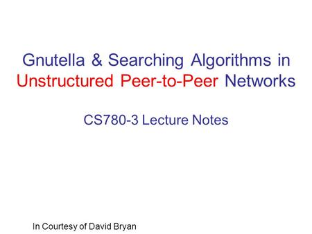 Gnutella & Searching Algorithms in Unstructured Peer-to-Peer Networks CS780-3 Lecture Notes In Courtesy of David Bryan.