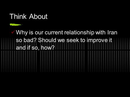 Think About Why is our current relationship with Iran so bad? Should we seek to improve it and if so, how?