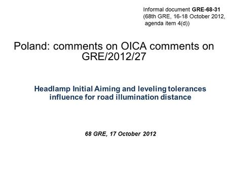 THE SOCIETY OF MOTOR MANUFACTURERS AND TRADERS LIMITEDPAGE 1 Poland: comments on OICA comments on GRE/2012/27 Headlamp Initial Aiming and leveling tolerances.