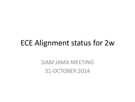 ECE Alignment status for 2w SIAM JAMA MEETING 31-OCTOBER 2014.