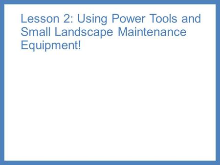 Lesson 2: Using Power Tools and Small Landscape Maintenance Equipment!