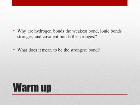Warm up Why are hydrogen bonds the weakest bond, ionic bonds stronger, and covalent bonds the strongest? What does it mean to be the strongest bond?