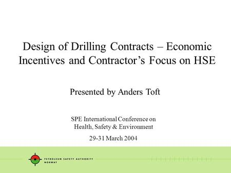 Design of Drilling Contracts – Economic Incentives and Contractor's Focus on HSE Presented by Anders Toft SPE International Conference on Health, Safety.