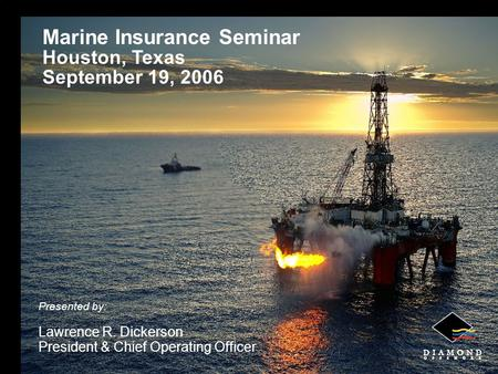 1 Marine Insurance Seminar Houston, Texas September 19, 2006 Presented by: Lawrence R. Dickerson President & Chief Operating Officer.
