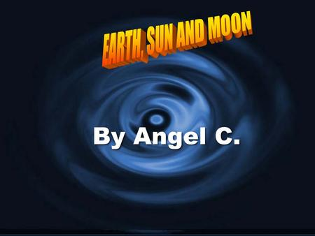 By Angel C.. Welcome to my slideshow. I am going to be talking about sun, moon and Earth. Let's get started!
