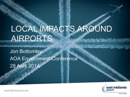 LOCAL IMPACTS AROUND AIRPORTS Jon Bottomley AOA Environment Conference 28 April 2014.