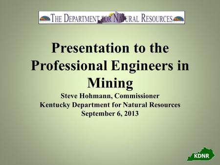 Presentation to the Professional Engineers in Mining Steve Hohmann, Commissioner Kentucky Department for Natural Resources September 6, 2013.