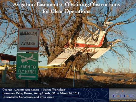 Improving Your Community Avigation Easements: Obtaining Obstructions for Clear Operations Georgia Airports Association Spring Workshop Brasstown Valley.