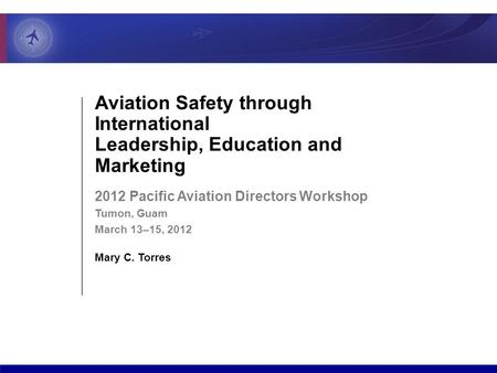 Aviation Safety through International Leadership, Education and Marketing 2012 Pacific Aviation Directors Workshop Tumon, Guam March 13–15, 2012 Mary C.