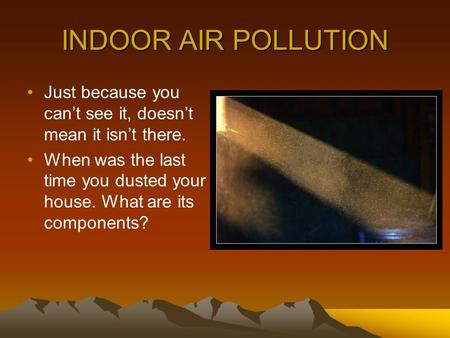 INDOOR AIR POLLUTION Just because you can't see it, doesn't mean it isn't there. When was the last time you dusted your house. What are its components?