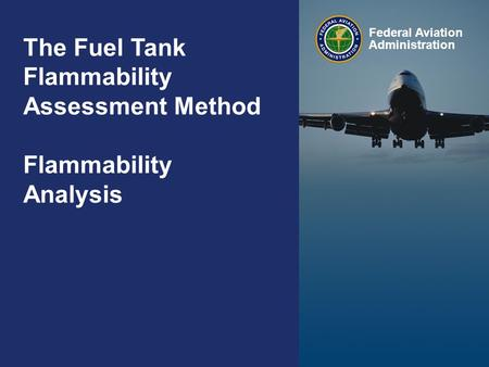The Fuel Tank Flammability Assessment Method – Flammability Analysis Federal Aviation Administration 0 0 The Fuel Tank Flammability Assessment Method Flammability.