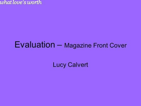 Evaluation – Magazine Front Cover Lucy Calvert. Research and Planning From looking at a range of magazines, I managed to gain an idea of the structure.