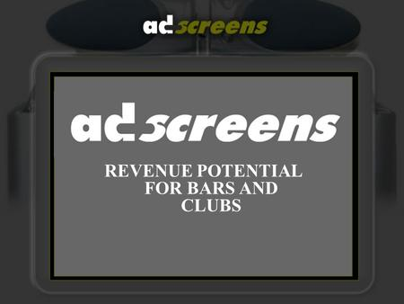REVENUE POTENTIAL FOR BARS AND CLUBS. Revenue Streams Not only are Adscreens a unique and Dynamic way of advertising your Club/Bar, and increasing footfall.