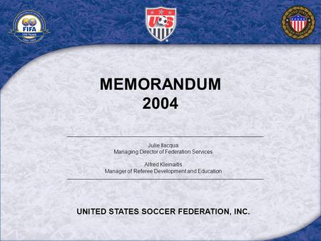 MEMORANDUM 2004 Julie Ilacqua Managing Director of Federation Services Alfred Kleinaitis Manager of Referee Development and Education UNITED STATES SOCCER.