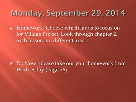  Homework: Choose which lands to focus on for Village Project. Look through chapter 2, each lesson is a different area  Do Now: please take out your.