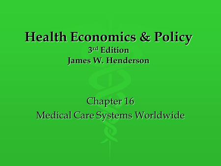Health Economics & Policy 3 rd Edition James W. Henderson Chapter 16 Medical Care Systems Worldwide.