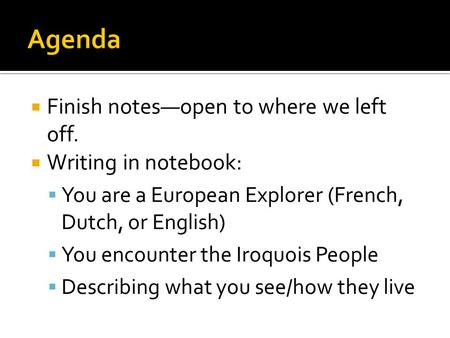  Finish notes—open to where we left off.  Writing in notebook:  You are a European Explorer (French, Dutch, or English)  You encounter the Iroquois.