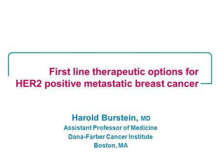 Harold Burstein, MD Assistant Professor of Medicine Dana-Farber Cancer Institute Boston, MA First line therapeutic options for HER2 positive metastatic.