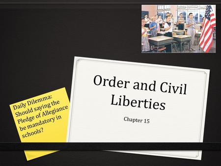 Order and Civil Liberties Chapter 15 Daily Dilemma: Should saying the Pledge of Allegiance be mandatory in schools?