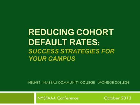 REDUCING COHORT DEFAULT RATES : SUCCESS STRATEGIES FOR YOUR CAMPUS NELNET - NASSAU COMMUNITY COLLEGE - MONROE COLLEGE NYSFAAA Conference October 2013.