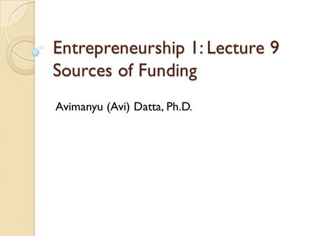 Entrepreneurship 1: Lecture 9 Sources of Funding Avimanyu (Avi) Datta, Ph.D.