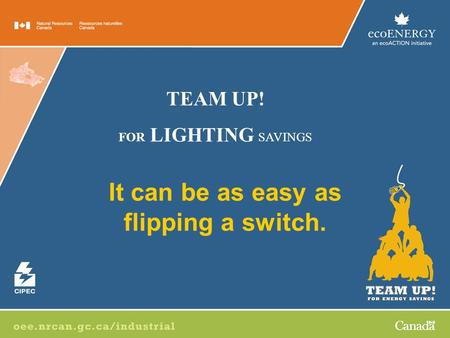 It can be as easy as flipping a switch. TEAM UP! FOR LIGHTING SAVINGS.