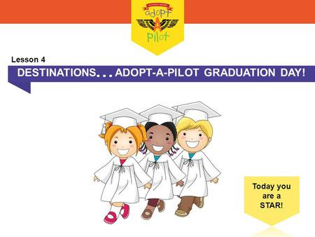 DESTINATIONS  ADOPT-A-PILOT GRADUATION DAY! Today you are a STAR! Lesson 4.