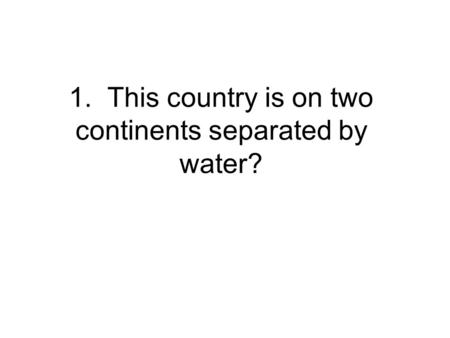 1. This country is on two continents separated by water?