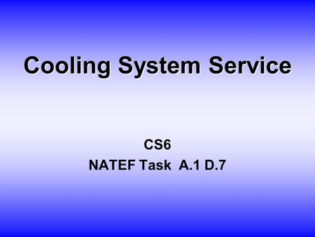 Cooling System Service CS6 NATEF Task A.1 D.7. O BJECTIVE Student will inspect, test and flush cooling system.