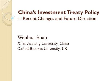 China's Investment Treaty Policy ---Recent Changes and Future Direction Wenhua Shan Xi'an Jiaotong University, China Oxford Brookes University, UK.