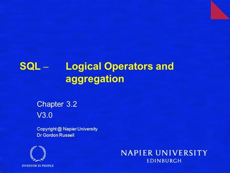 SQL – Logical Operators and aggregation Chapter 3.2 V3.0 Napier University Dr Gordon Russell.