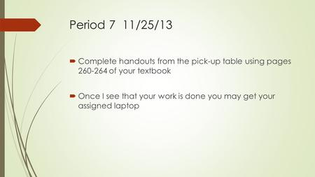 Period 7 11/25/13  Complete handouts from the pick-up table using pages 260-264 of your textbook  Once I see that your work is done you may get your.