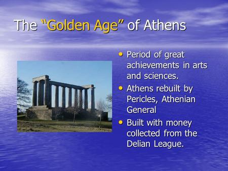 "The ""Golden Age"" of Athens Period of great achievements in arts and sciences. Period of great achievements in arts and sciences. Athens rebuilt by Pericles,"