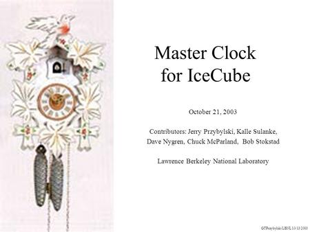 Master Clock for IceCube October 21, 2003 Contributors: Jerry Przybylski, Kalle Sulanke, Dave Nygren, Chuck McParland, Bob Stokstad Lawrence Berkeley National.