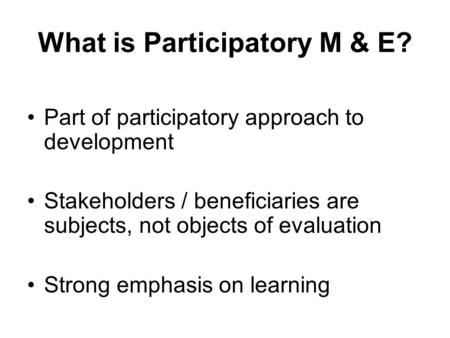 What is Participatory M & E? Part of participatory approach to development Stakeholders / beneficiaries are subjects, not objects of evaluation Strong.