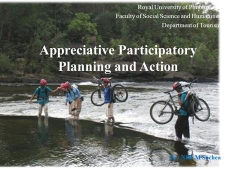 Appreciative Participatory Planning and Action By: NHEM Sochea Royal University of Phnom Penh Faculty of Social Science and Humanities Department of Tourism.