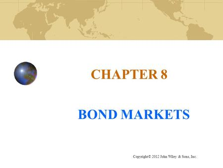 CHAPTER 8 BOND MARKETS Copyright© 2012 John Wiley & Sons, Inc.