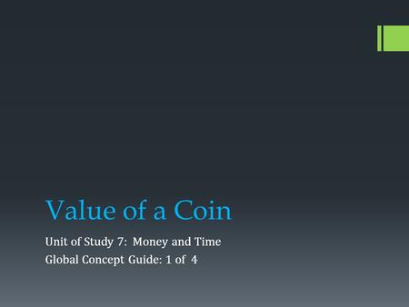 Value of a Coin Unit of Study 7: Money and Time Global Concept Guide: 1 of 4.