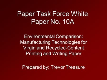 Paper Task Force White Paper No. 10A Environmental Comparison: Manufacturing Technologies for Virgin and Recycled-Content Printing and Writing Paper Prepared.