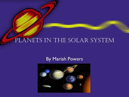 Planets in the Solar System By Mariah Powers Saturn in the Solar System  The solar system is made up of the sun and nine planets along with the moons,